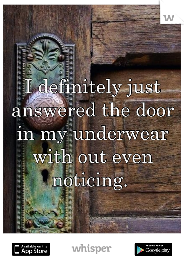 I definitely just answered the door in my underwear with out even noticing.