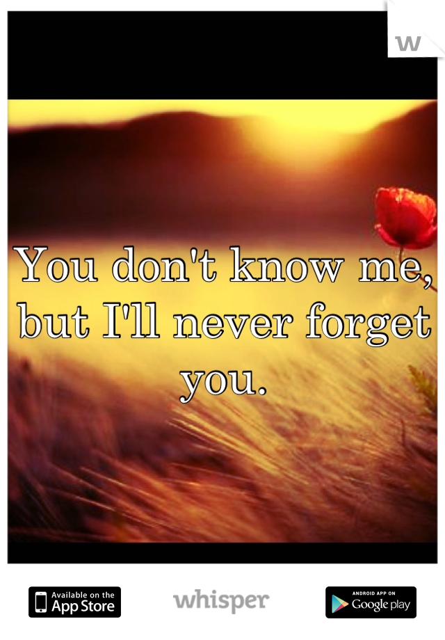 You don't know me, but I'll never forget you.
