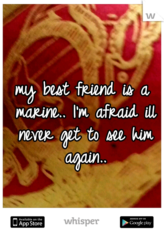 my best friend is a marine.. I'm afraid ill never get to see him again..