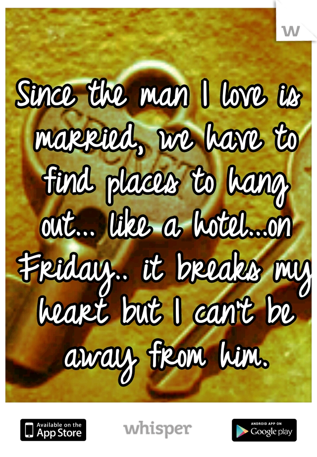 Since the man I love is married, we have to find places to hang out... like a hotel...on Friday.. it breaks my heart but I can't be away from him.