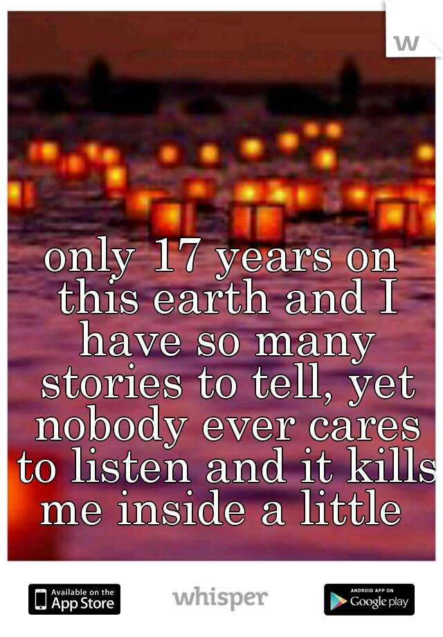 only 17 years on this earth and I have so many stories to tell, yet nobody ever cares to listen and it kills me inside a little