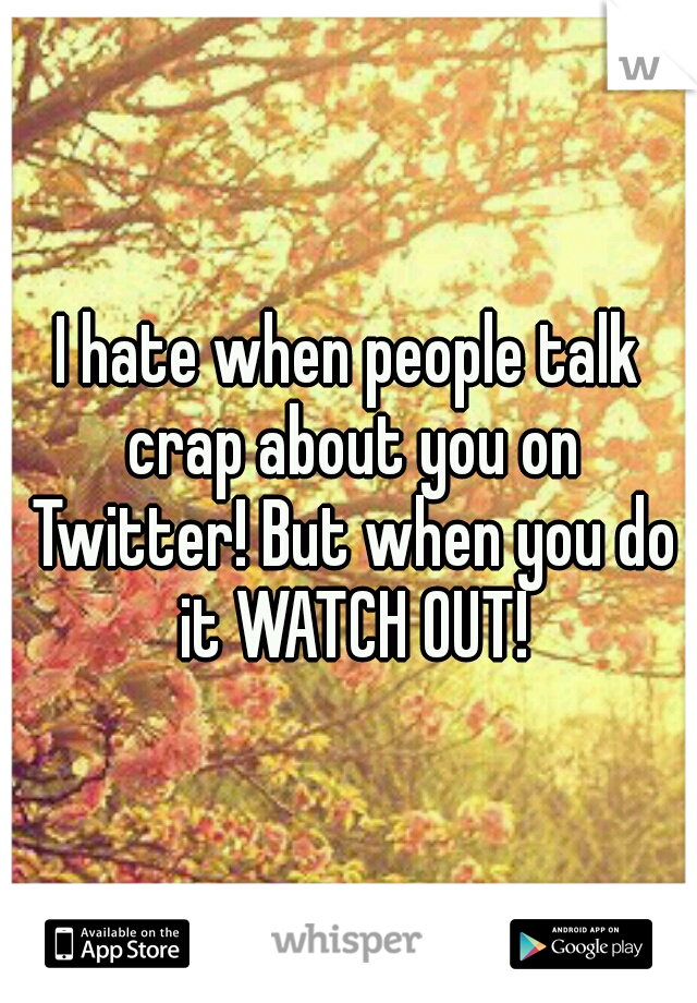 I hate when people talk crap about you on Twitter! But when you do it WATCH OUT!