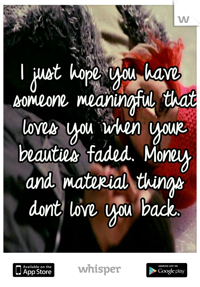I just hope you have someone meaningful that loves you when your beauties faded. Money and material things dont love you back.