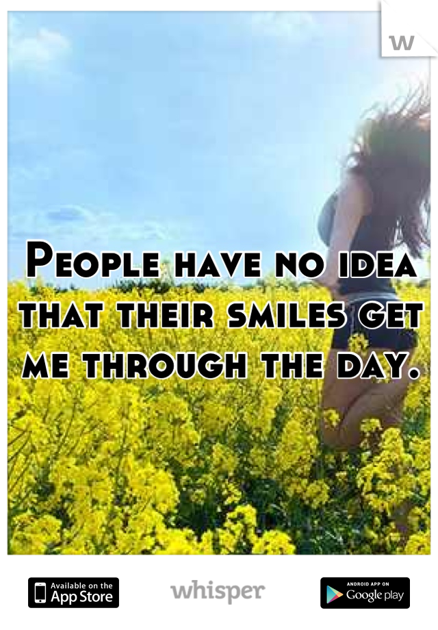 People have no idea that their smiles get me through the day.