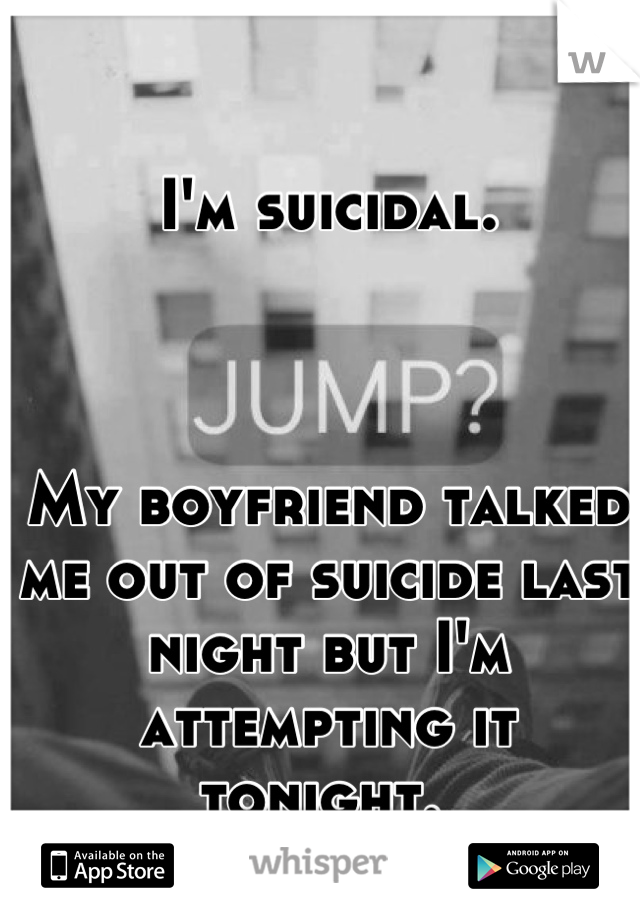 I'm suicidal.     My boyfriend talked me out of suicide last night but I'm attempting it tonight.