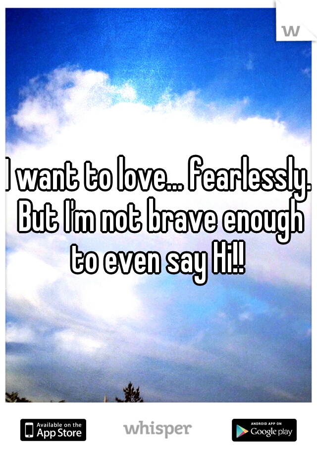 I want to love... fearlessly. But I'm not brave enough to even say Hi!!