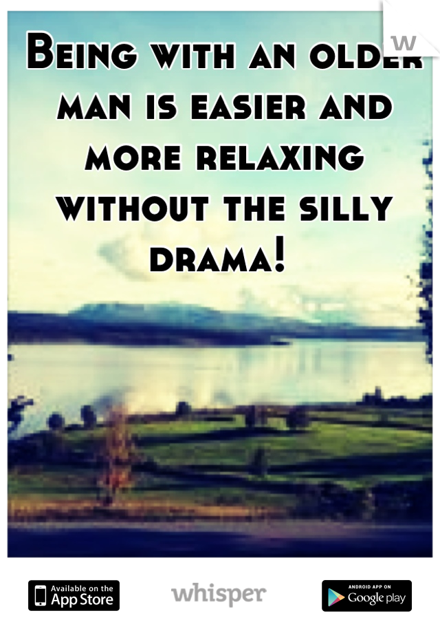 Being with an older man is easier and more relaxing without the silly drama!