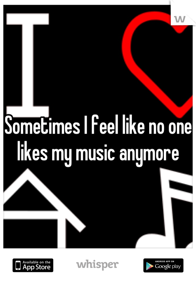 Sometimes I feel like no one likes my music anymore