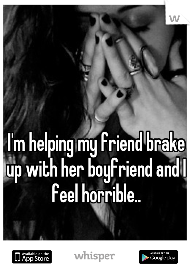 I'm helping my friend brake up with her boyfriend and I feel horrible..