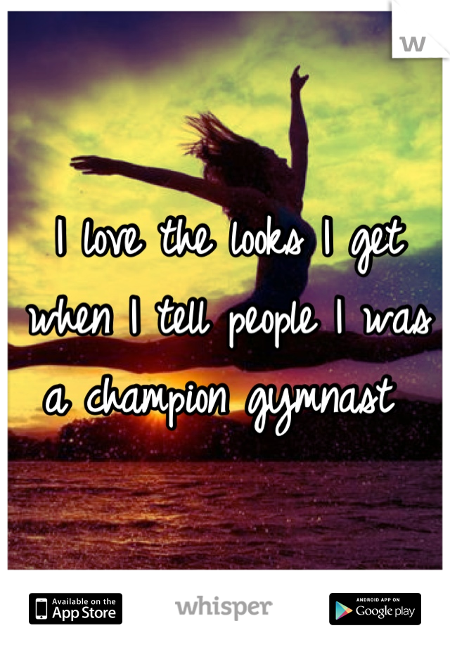 I love the looks I get when I tell people I was a champion gymnast