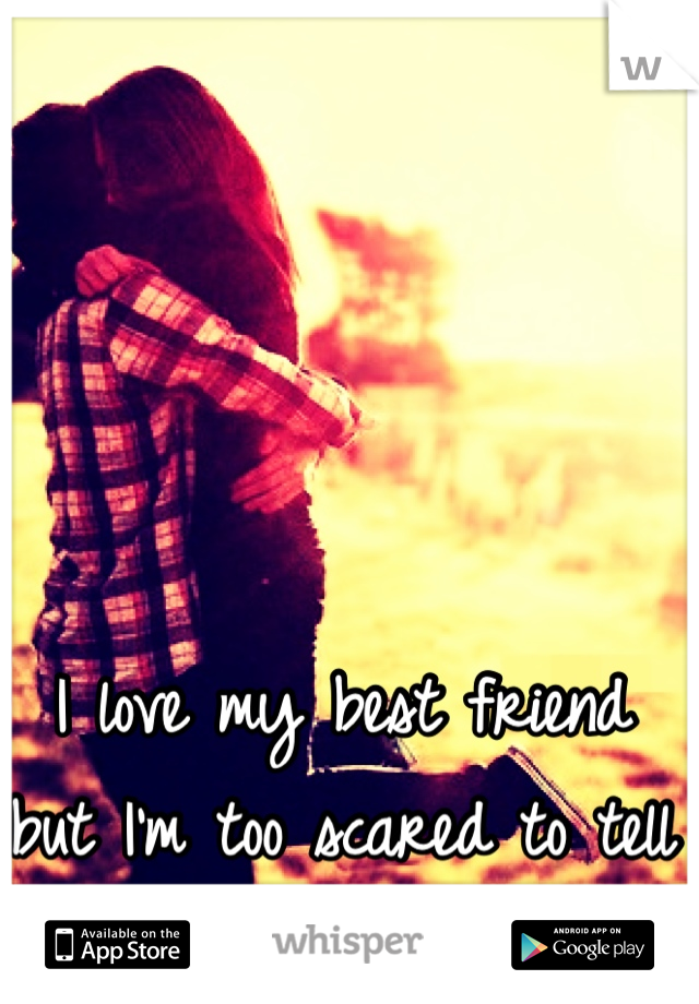 I love my best friend but I'm too scared to tell her.