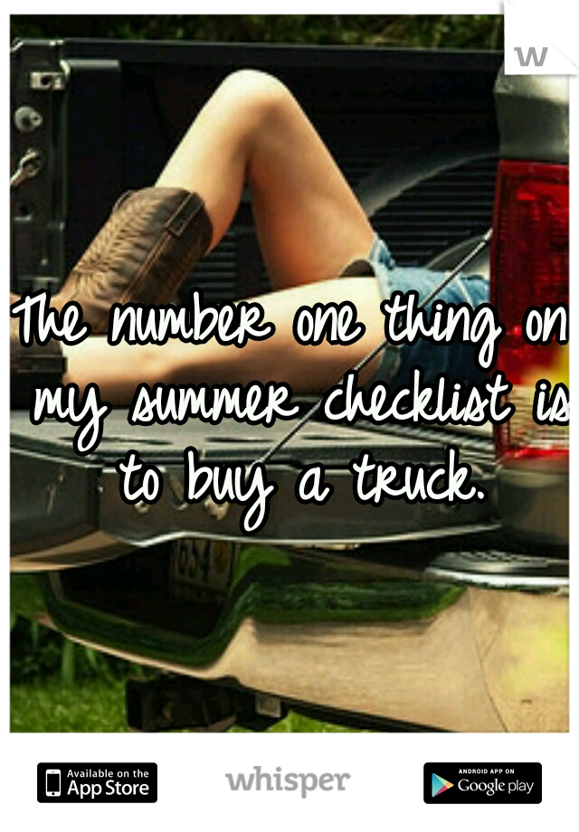 The number one thing on my summer checklist is to buy a truck.