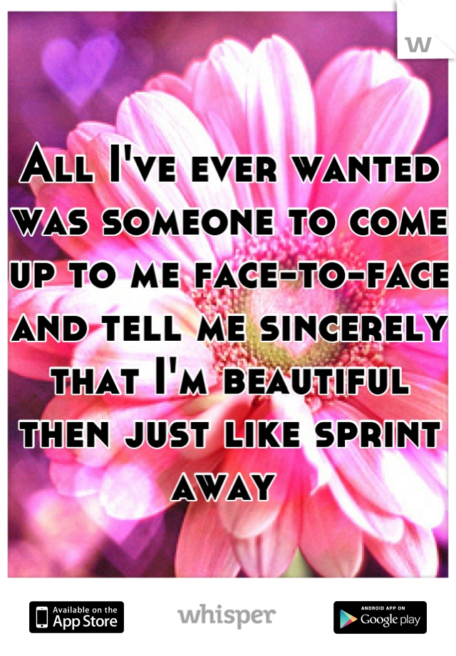 All I've ever wanted was someone to come up to me face-to-face and tell me sincerely that I'm beautiful then just like sprint away