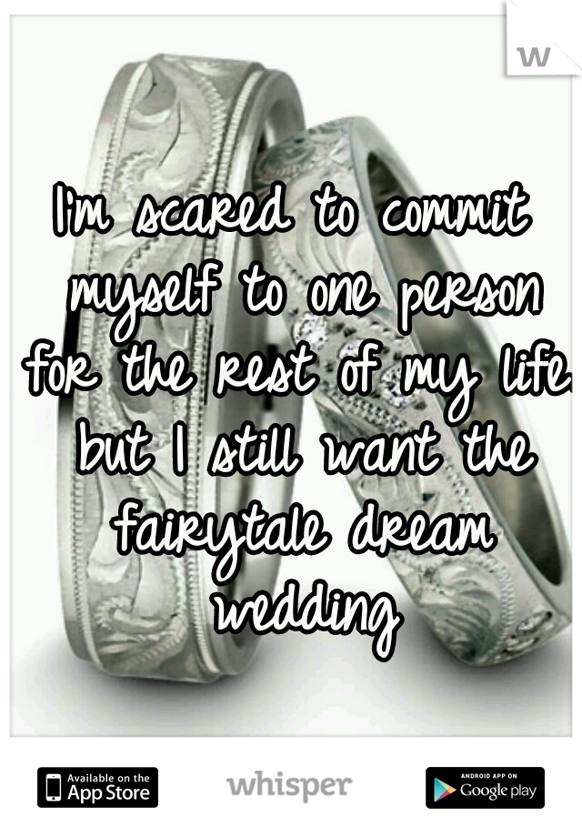 I'm scared to commit myself to one person for the rest of my life. but I still want the fairytale dream wedding