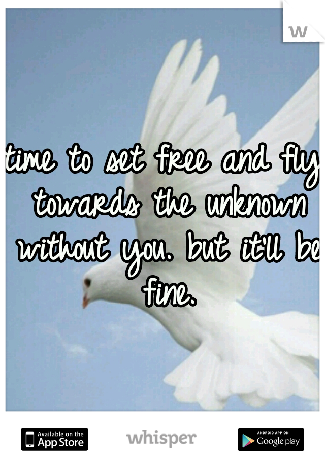 time to set free and fly towards the unknown without you. but it'll be fine.