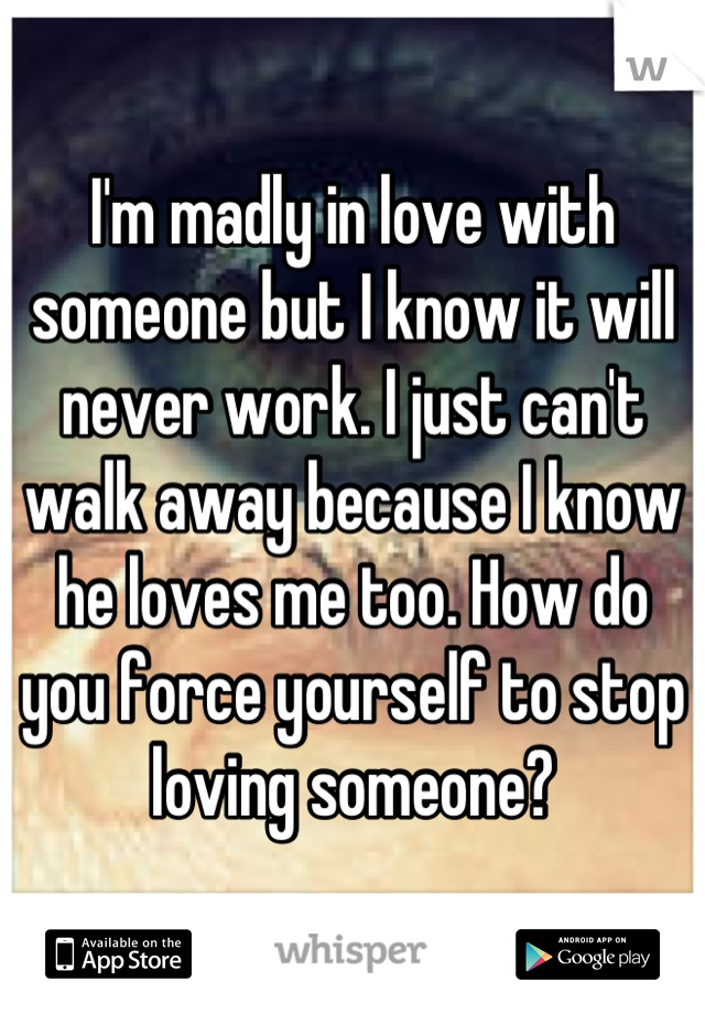 I'm madly in love with someone but I know it will never work. I just can't walk away because I know he loves me too. How do you force yourself to stop loving someone?