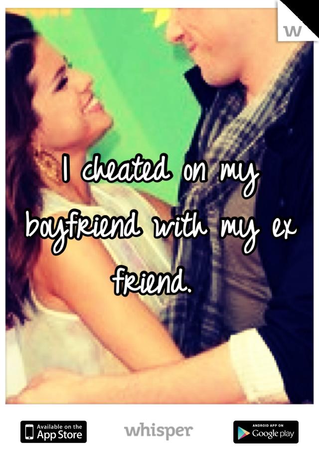 I cheated on my boyfriend with my ex friend.