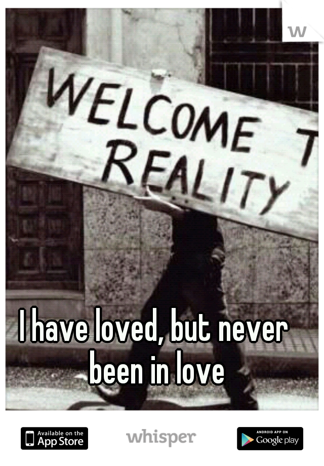 I have loved, but never been in love