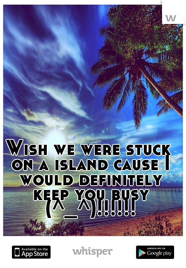 Wish we were stuck on a island cause I would definitely keep you busy (^_^)!!!!!!