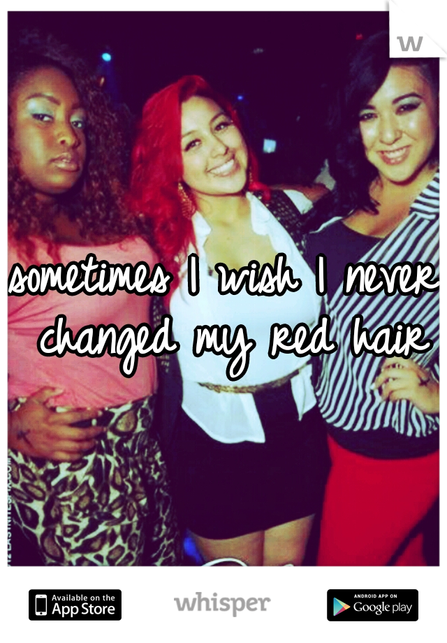 sometimes I wish I never changed my red hair
