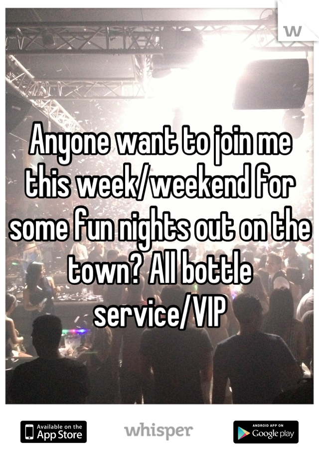 Anyone want to join me this week/weekend for some fun nights out on the town? All bottle service/VIP