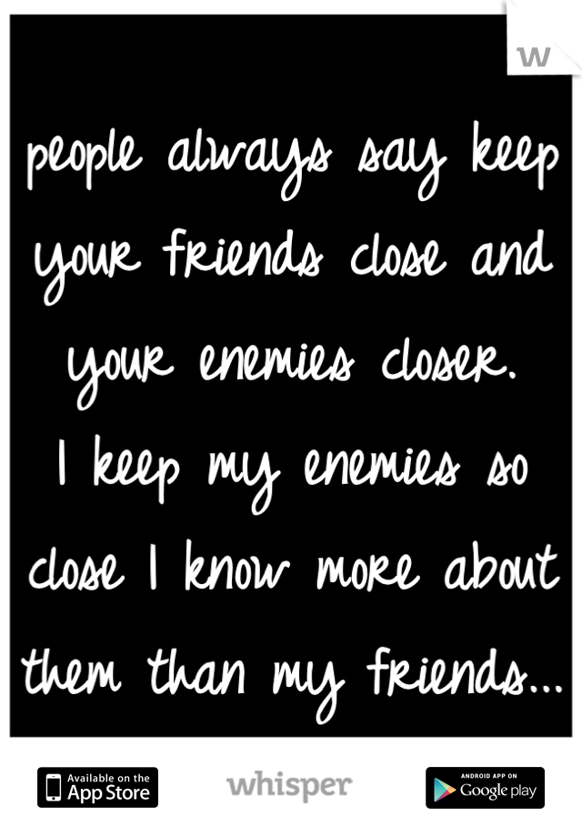 people always say keep your friends close and your enemies closer. I keep my enemies so close I know more about them than my friends...