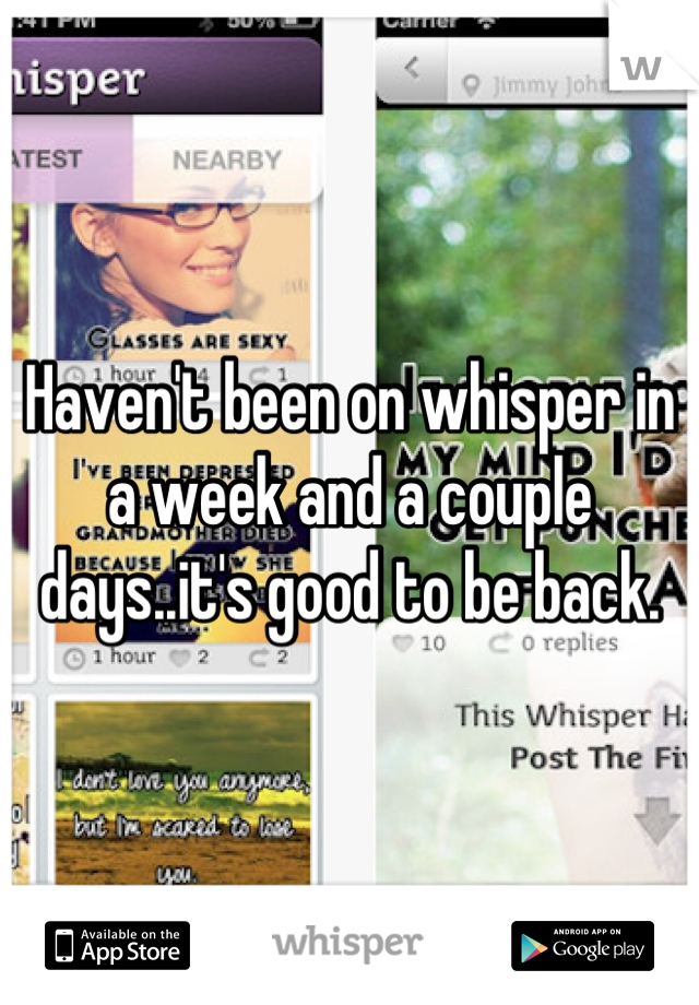 Haven't been on whisper in a week and a couple days..it's good to be back.