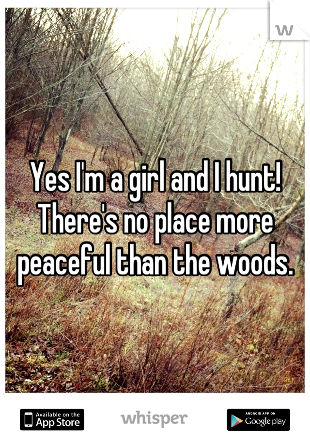 Yes I'm a girl and I hunt! There's no place more peaceful than the woods.