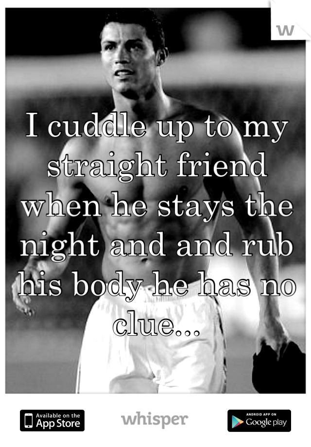 I cuddle up to my straight friend when he stays the night and and rub his body he has no clue...