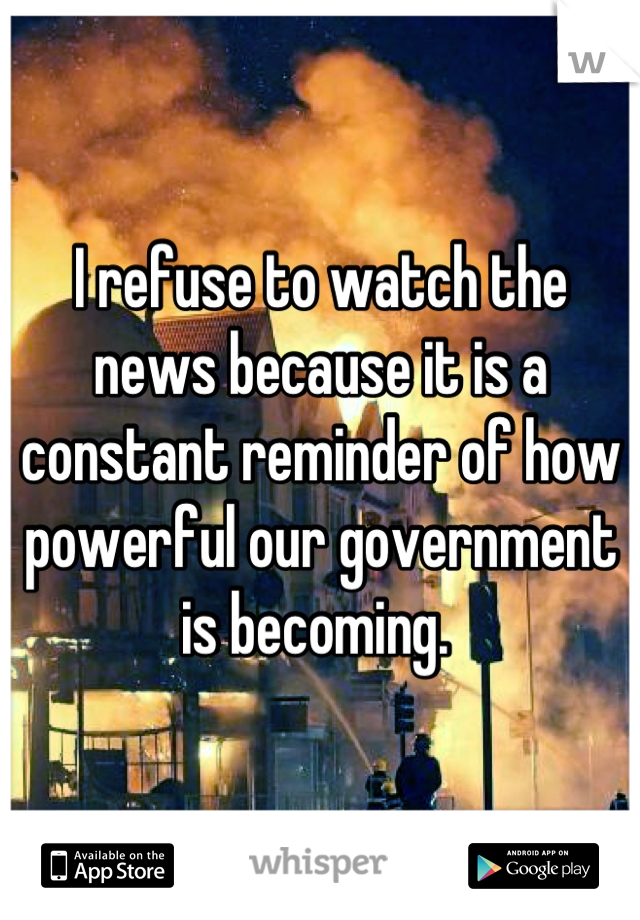 I refuse to watch the news because it is a constant reminder of how powerful our government is becoming.