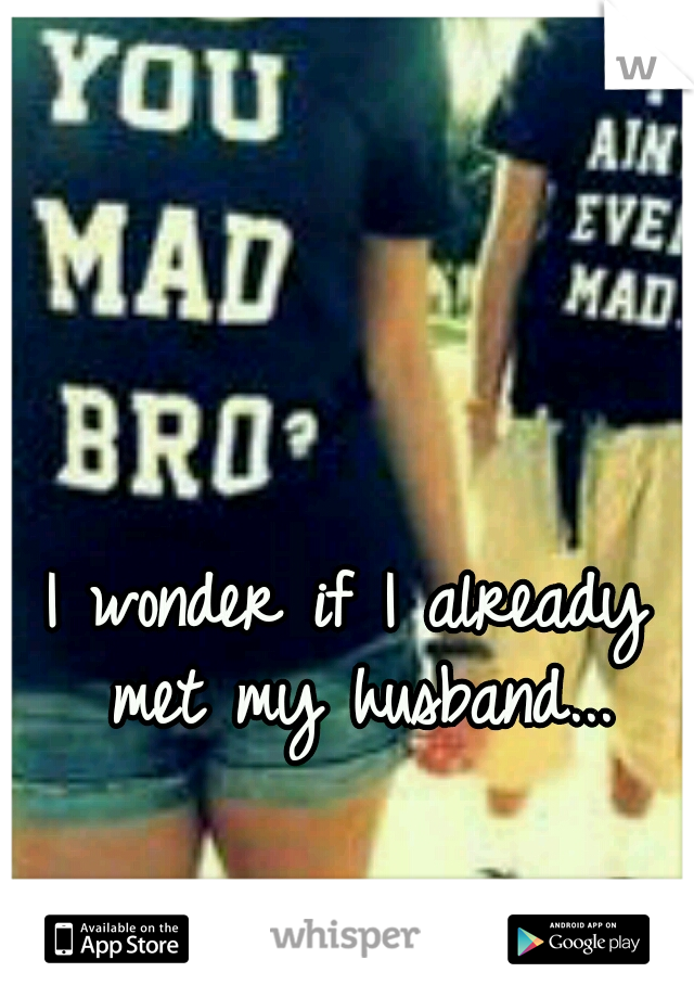 I wonder if I already met my husband...