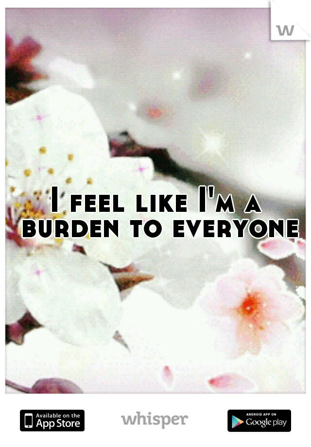 I feel like I'm a burden to everyone