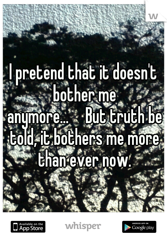 I pretend that it doesn't bother me anymore...  But truth be told, it bothers me more than ever now.