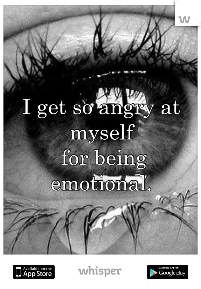 I get so angry at myself  for being emotional.