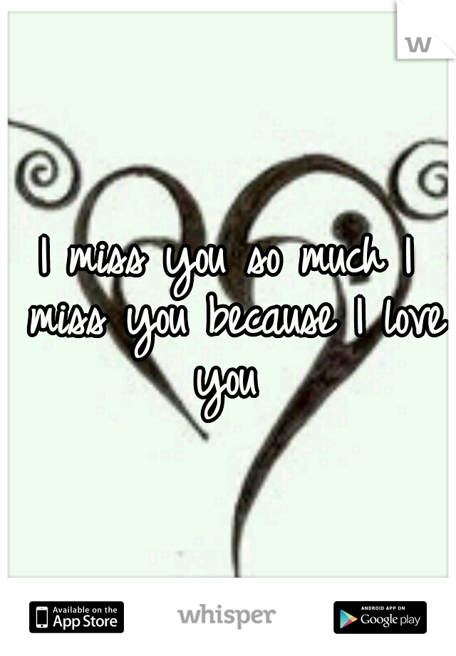 I miss you so much I miss you because I love you