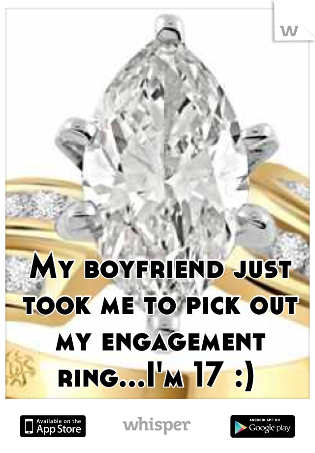 My boyfriend just took me to pick out my engagement ring...I'm 17 :)