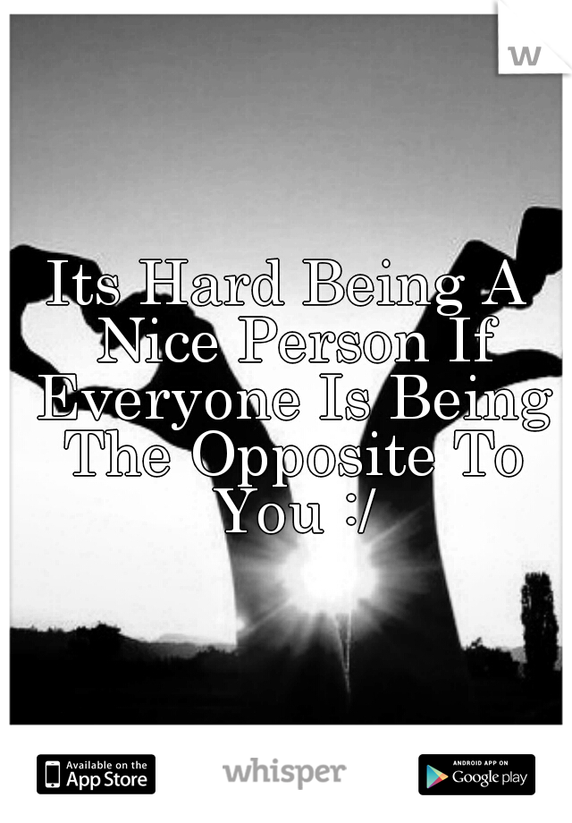 Its Hard Being A Nice Person If Everyone Is Being The Opposite To You :/