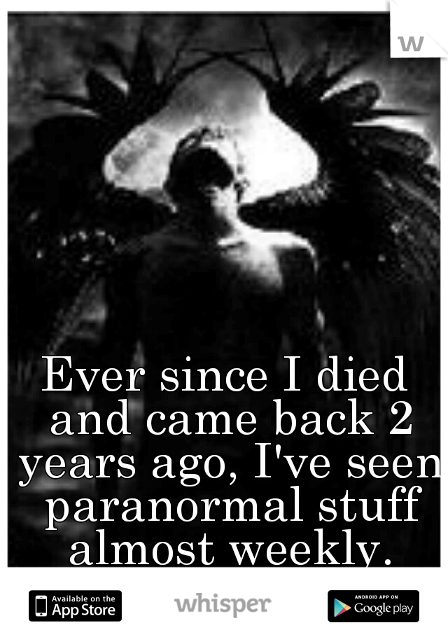 Ever since I died and came back 2 years ago, I've seen paranormal stuff almost weekly.