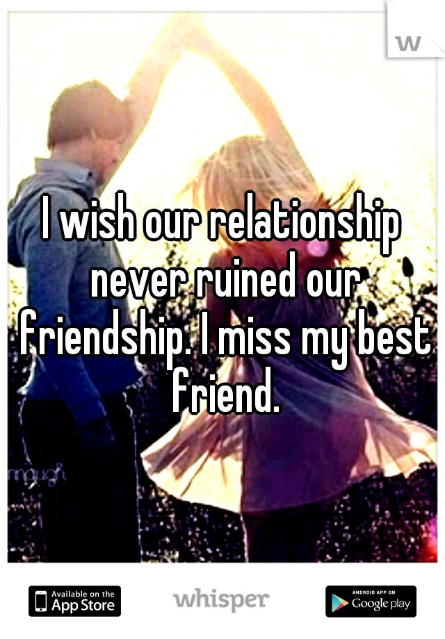 I wish our relationship never ruined our friendship. I miss my best friend.