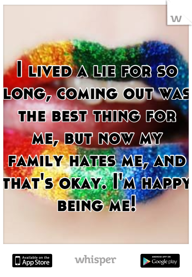 I lived a lie for so long, coming out was the best thing for me, but now my family hates me, and that's okay. I'm happy being me!