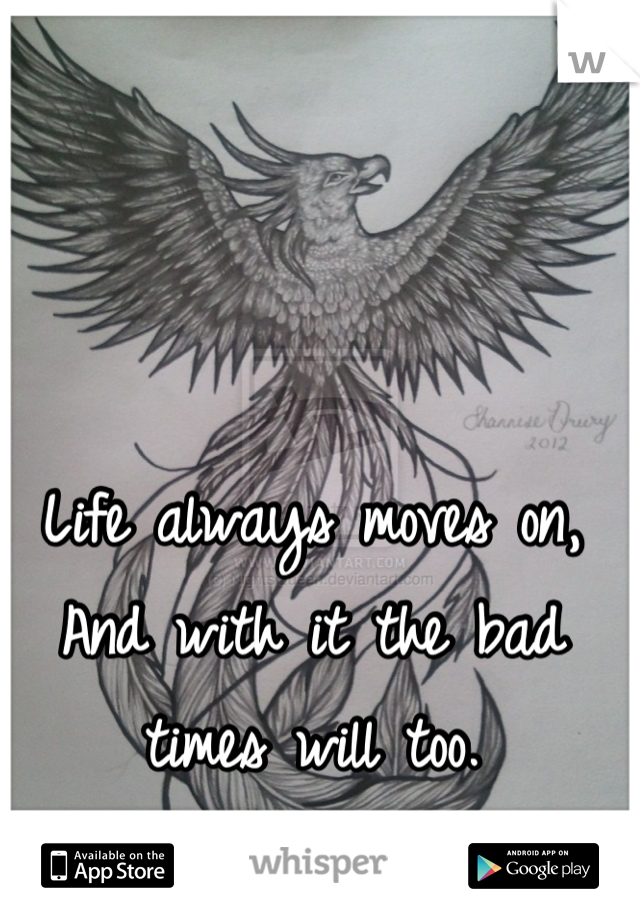 Life always moves on, And with it the bad times will too.