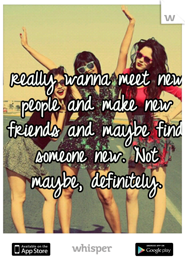 I really wanna meet new people and make new friends and maybe find someone new. Not maybe, definitely.