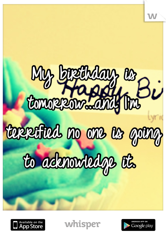 My birthday is tomorrow...and I'm terrified no one is going to acknowledge it.