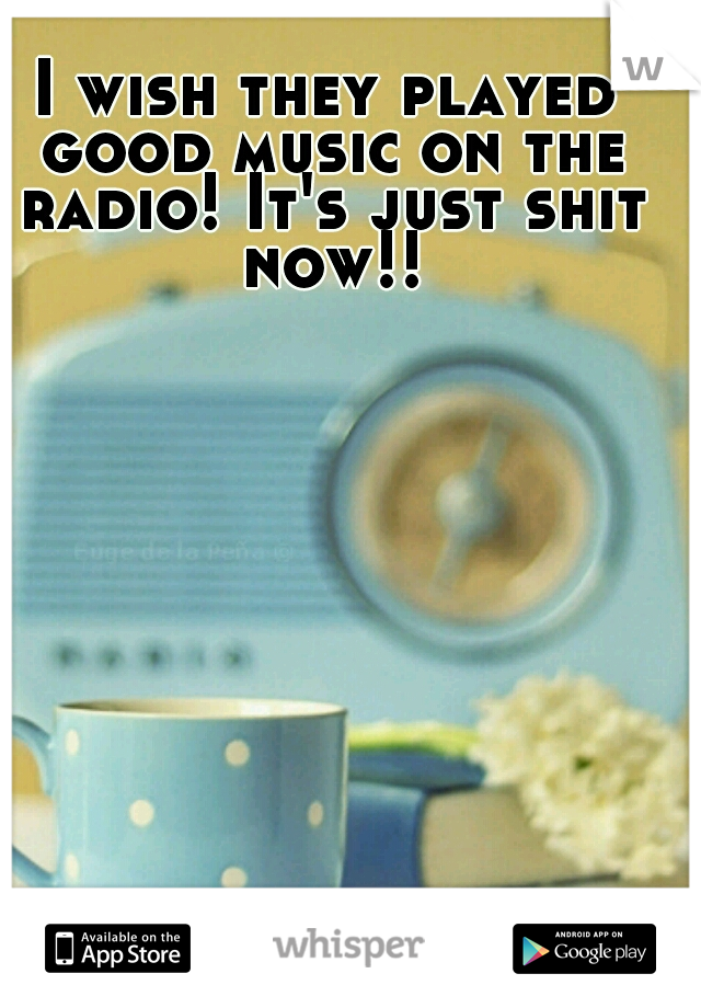 I wish they played good music on the radio! It's just shit now!!