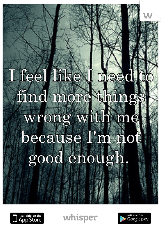 I feel like I need to find more things wrong with me because I'm not good enough.