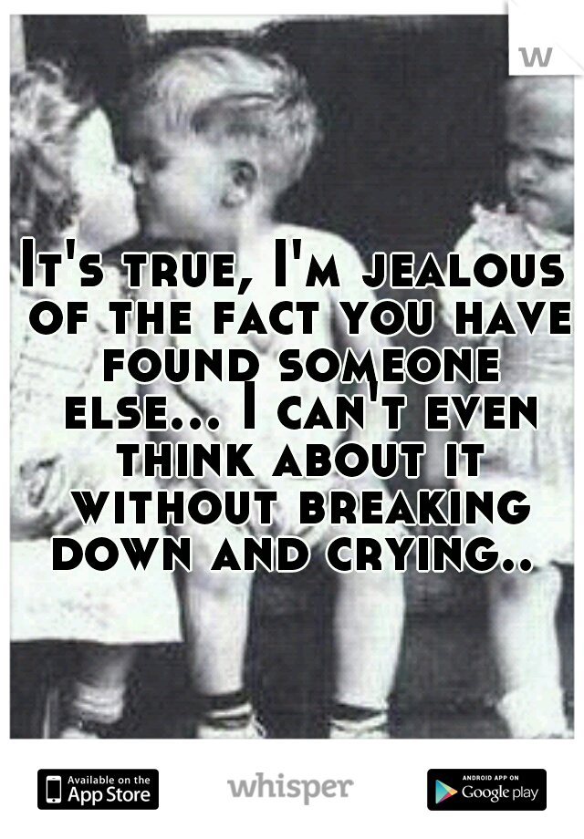 It's true, I'm jealous of the fact you have found someone else... I can't even think about it without breaking down and crying..