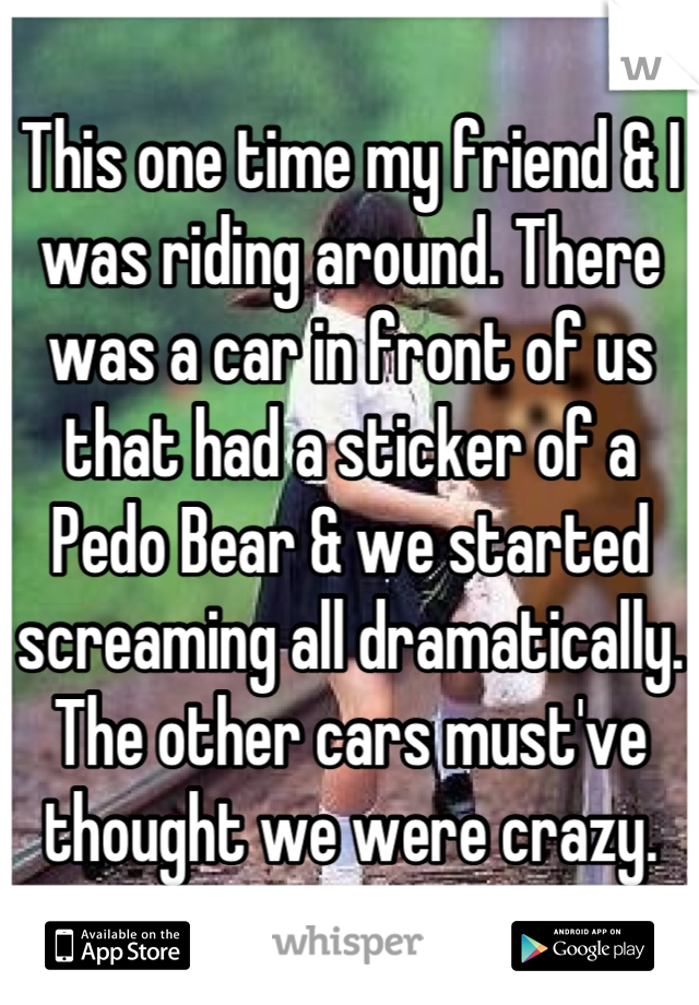 This one time my friend & I was riding around. There was a car in front of us that had a sticker of a Pedo Bear & we started screaming all dramatically. The other cars must've thought we were crazy.