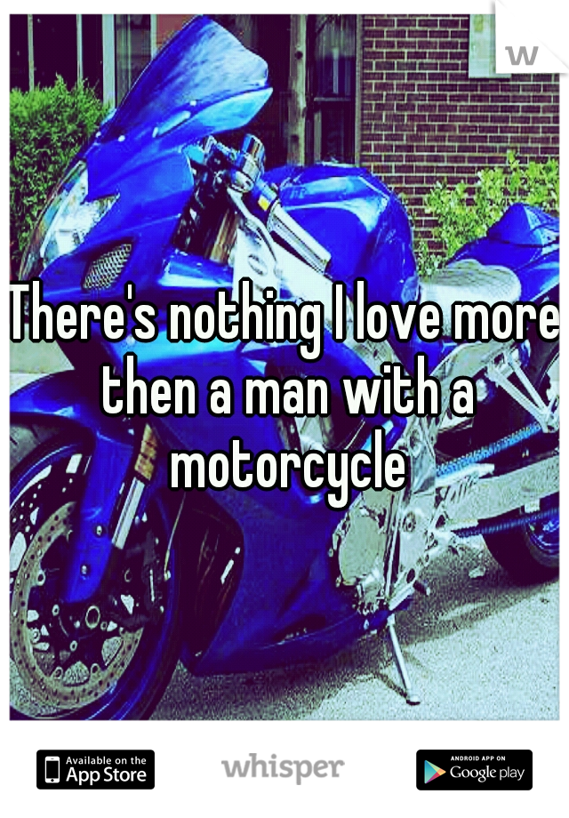 There's nothing I love more then a man with a motorcycle