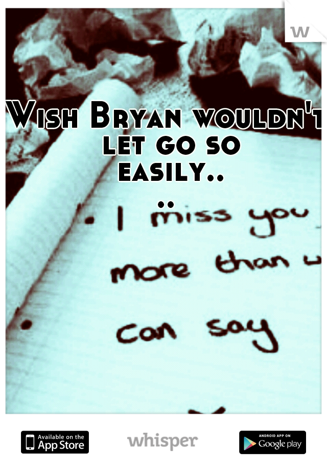 Wish Bryan wouldn't let go so easily....