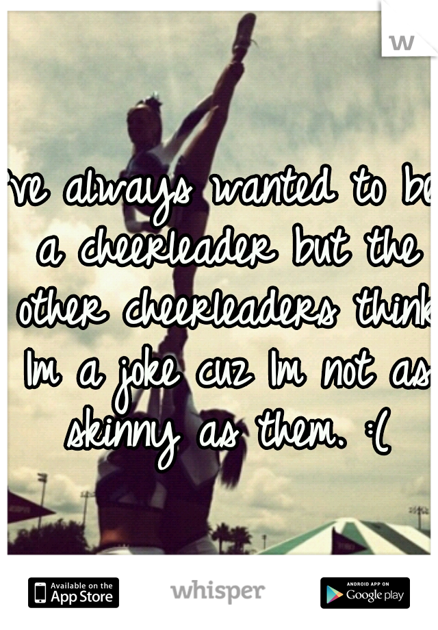 I've always wanted to be a cheerleader but the other cheerleaders think Im a joke cuz Im not as skinny as them. :(